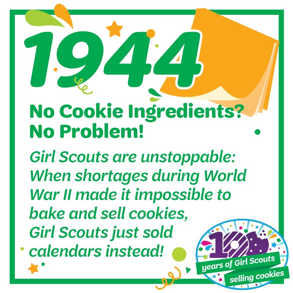 1944: No Cookie Ingredients? No Problem!—Girl Scouts are unstoppable: when shortages during World War II made it impossible to bake and sell cookies, Girl Scouts sell calendars instead!