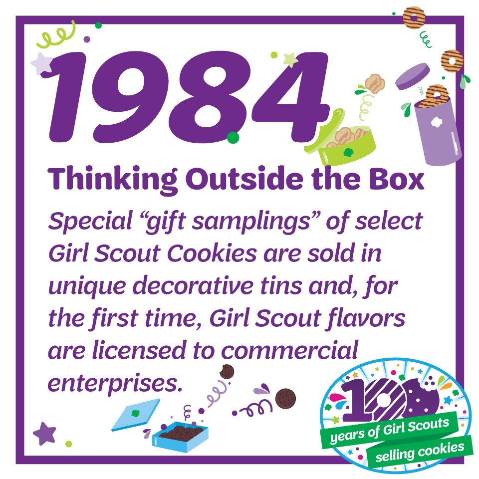 "1984: Thinking Outside the Box—Special ""gift samplings"" of select Girl Scout Cookies are sold in unique decorative tins and, for the first time, Girl Scout flavors are licensed to commercial enterprises."