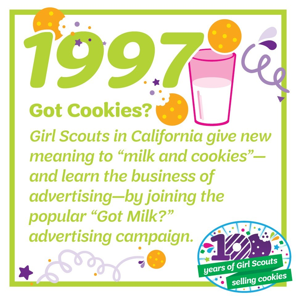 "1997: Got Cookies?—Girl Scouts in California give new meaning to ""milk and cookies""—and learn the business of advertising—by joining the popular ""Got Milk?"" advertising campaign."