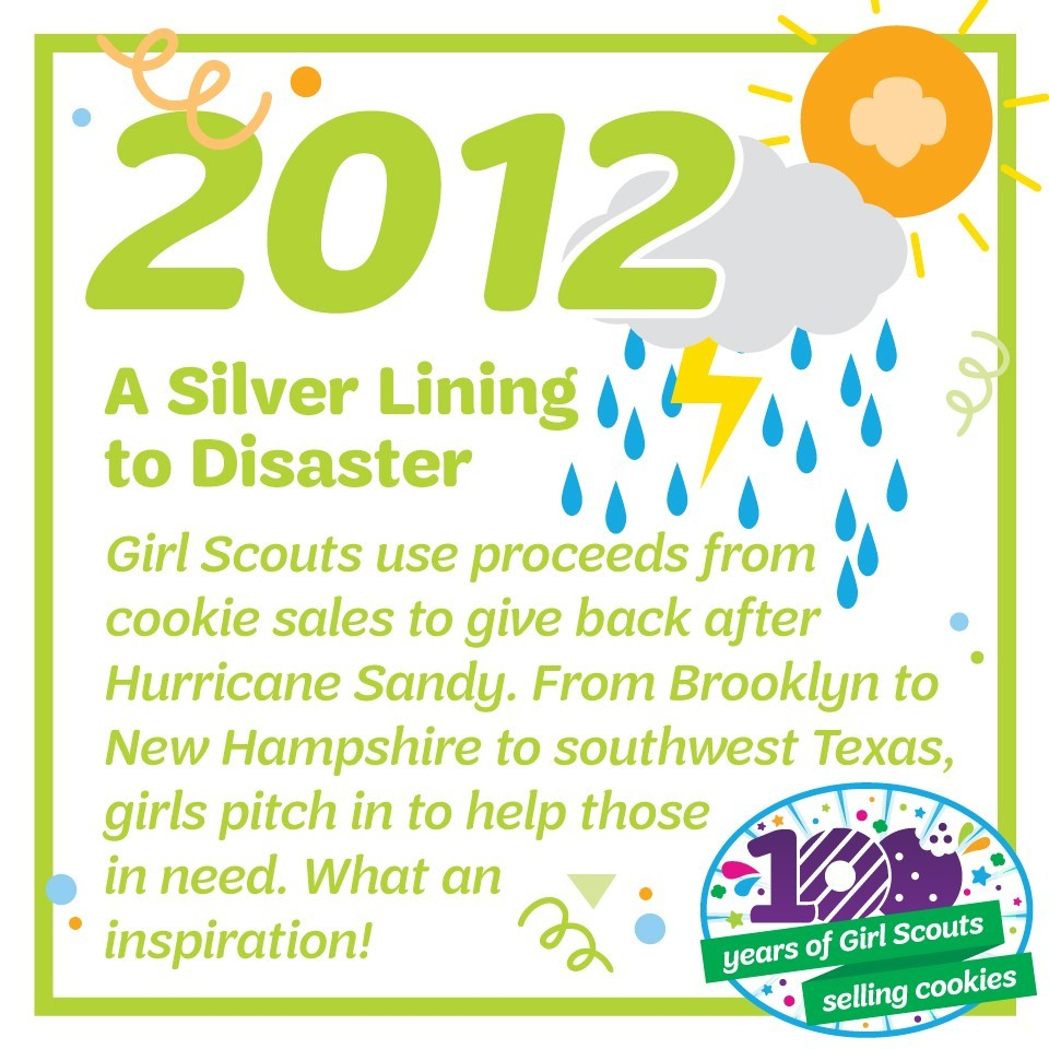 2012: A Silver Lining to Disaster—Girl Scouts use proceeds from cookie sales to give back after Hurricane Sandy. From Brooklyn to New Hampshire to southwest Texas, girls pitch in to help those in need. What an inspiration!
