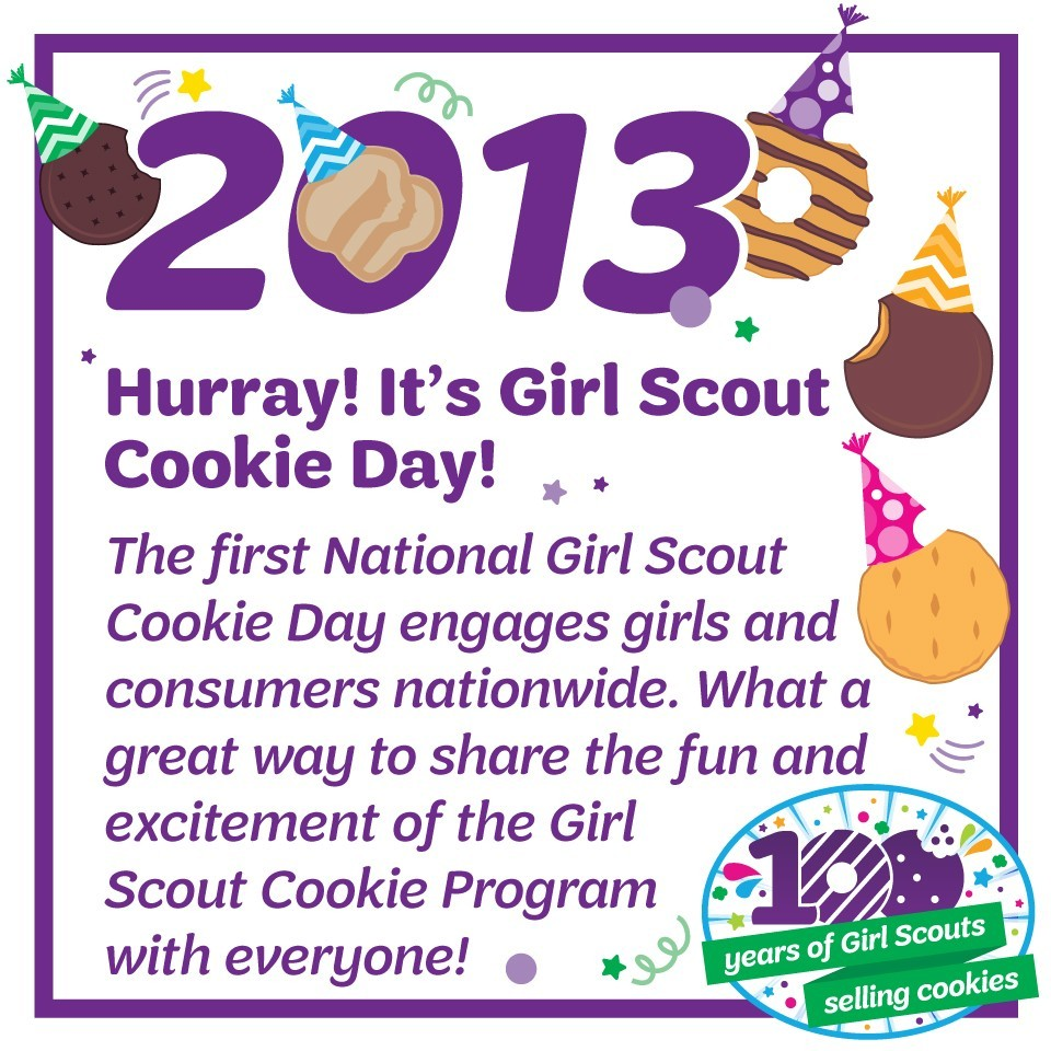 2013: Hurray! It's Girl Scout Cookie Day!—The first National Girl Scout Cookie Day engages girls and consumers nationwide. What a great way to share the fun and excitement of the Girl Scout Cookie Program with everyone!