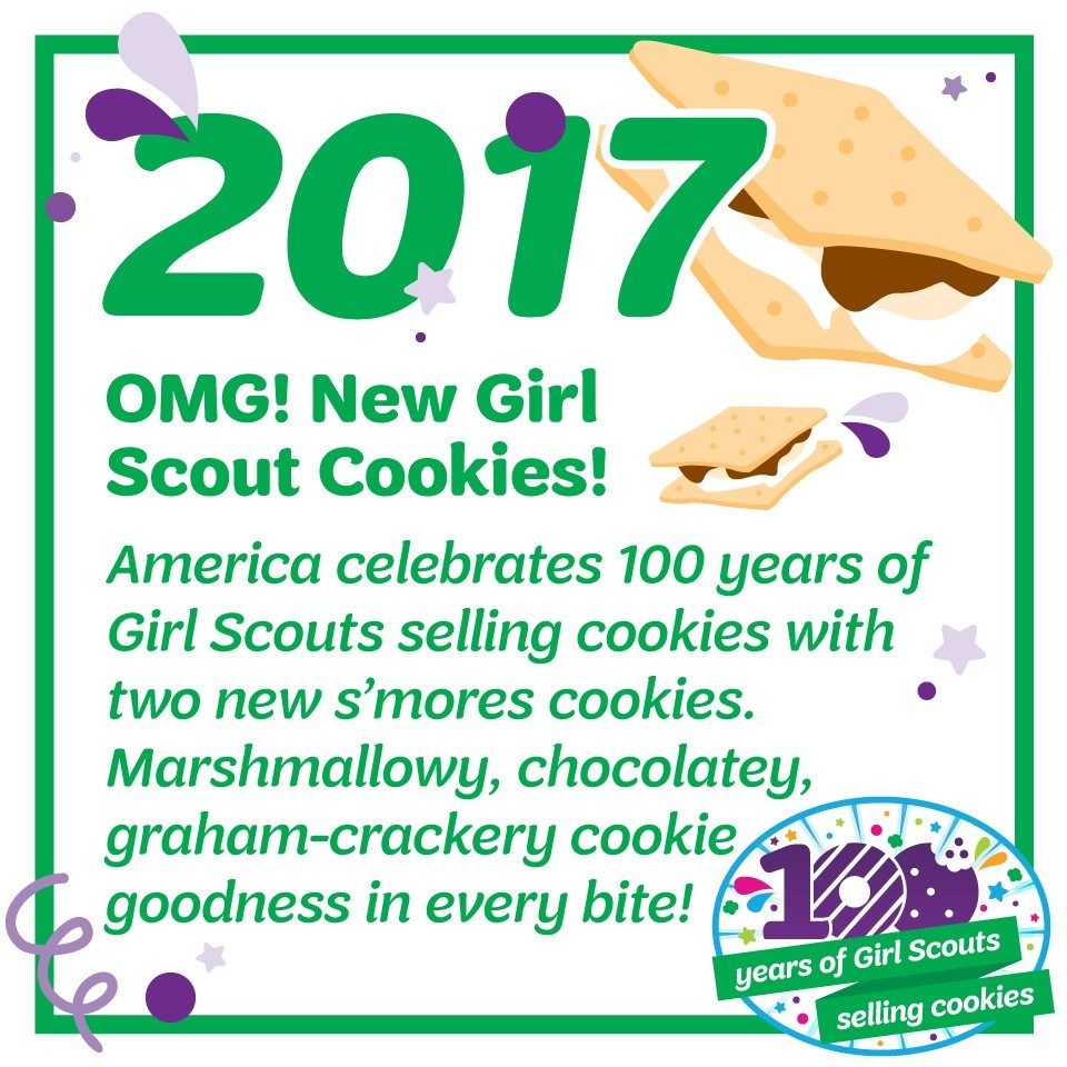 2017: OMG! New Girl Scout Cookies!—America celebrates 100 years of Girl Scouts selling cookies with two new s'mores cookies. Marshmallowy. chocolatey, graham-crackery cookie goodness in every bite!