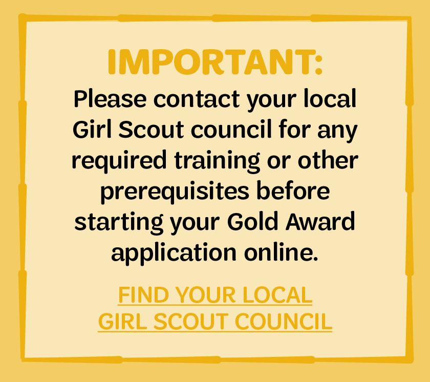 IMPORTANT: Please contact your local Girl Scout council for any required training or other prerequisites before starting your Gold Award application online. FIND YOUR LOCAL GIRL SCOUT COUNCIL