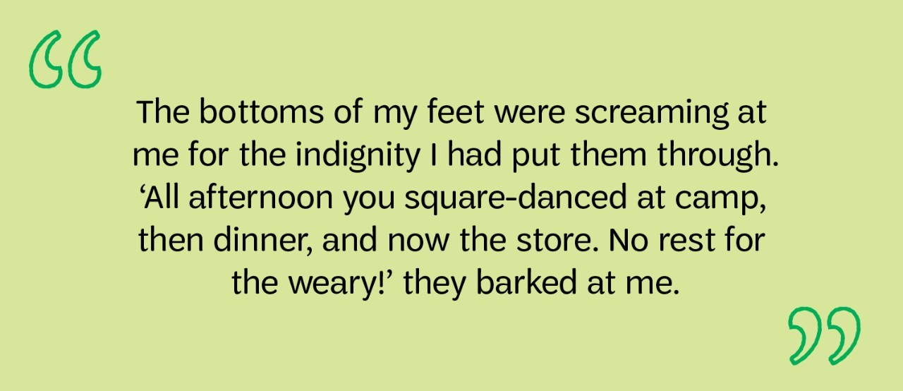 The bottoms of my feet were screaming at me for the indignity I had put them through. 'All afternoon you square-danced at camp, then dinner, and now the store. No rest for the weary!' they barked at me.