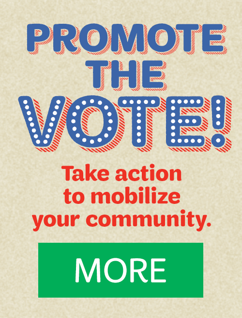 PROMOTE THE VOTE: Take action to mobilize your community. MORE